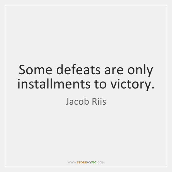 Some defeats are only installments to victory.