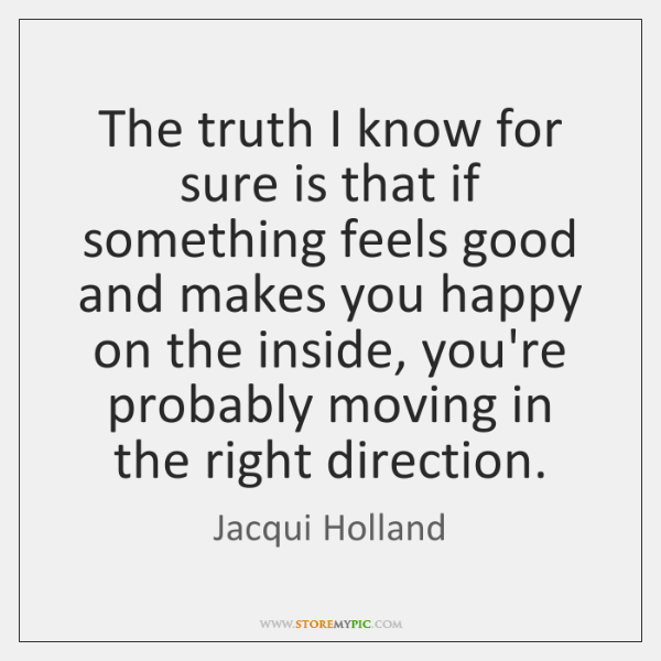 The truth I know for sure is that if something feels good ...