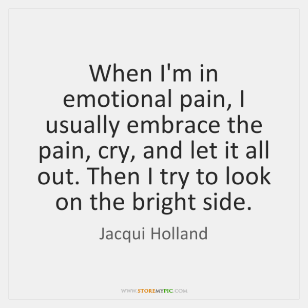 When I'm in emotional pain, I usually embrace the pain, cry, and ...