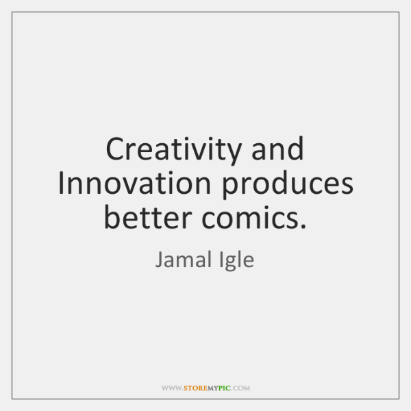 Creativity and Innovation produces better comics.