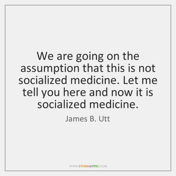 We are going on the assumption that this is not socialized medicine. ...