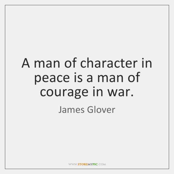 A man of character in peace is a man of courage in ...