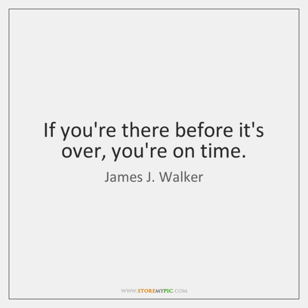 If you're there before it's over, you're on time.