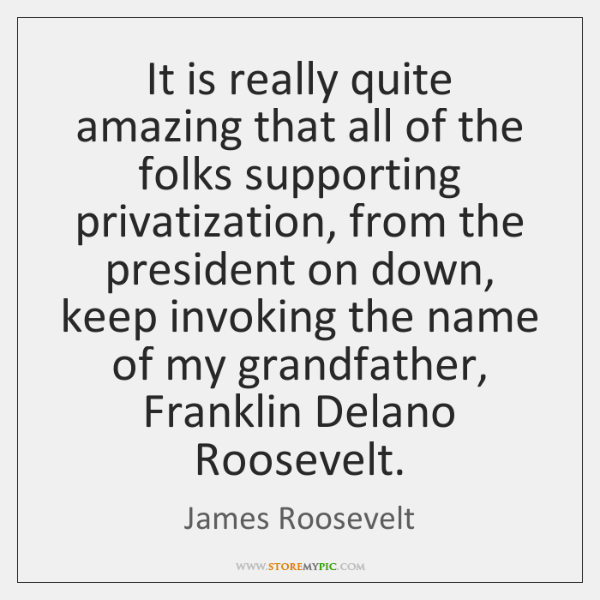 It is really quite amazing that all of the folks supporting privatization, ...