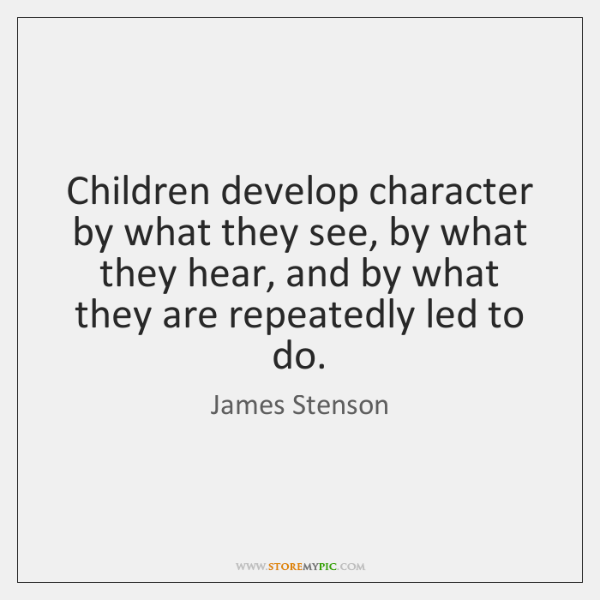 Children develop character by what they see, by what they hear, and ...