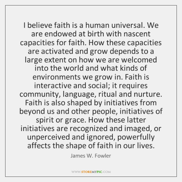 I believe faith is a human universal. We are endowed at birth ...