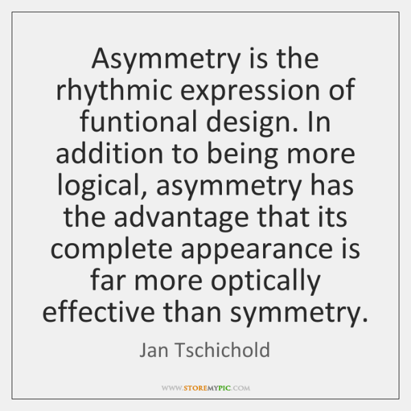 Asymmetry is the rhythmic expression of funtional design. In addition to being ...