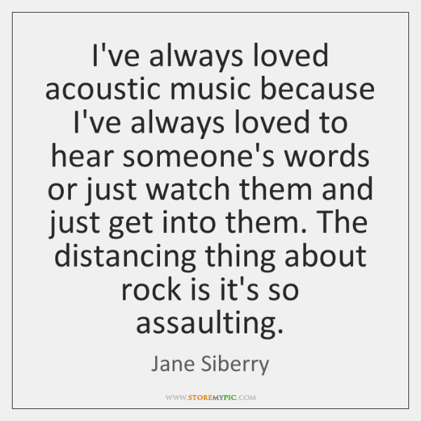 I've always loved acoustic music because I've always loved to hear someone's ...