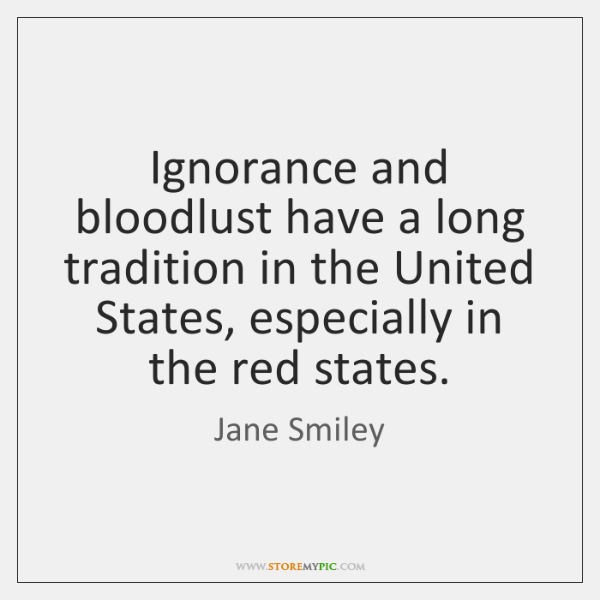 Ignorance and bloodlust have a long tradition in the United States, especially ...