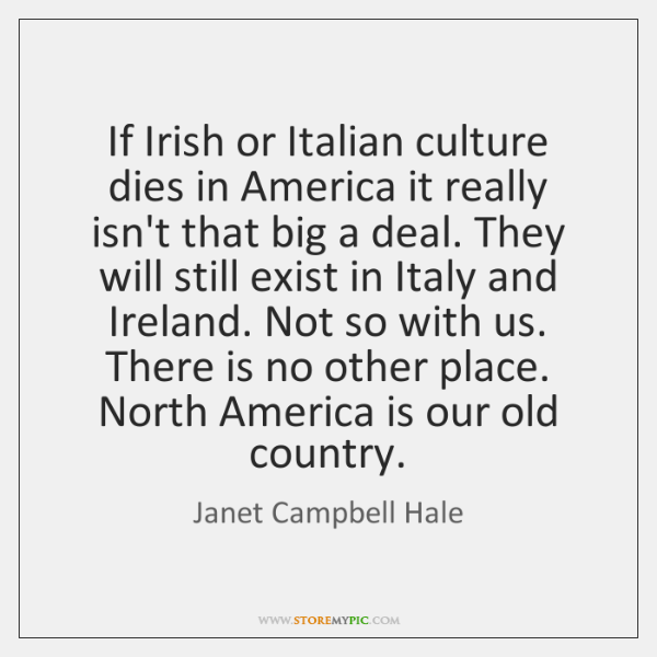 If Irish or Italian culture dies in America it really isn't that ...