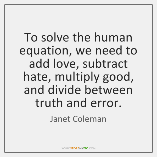 To solve the human equation, we need to add love, subtract hate, ...