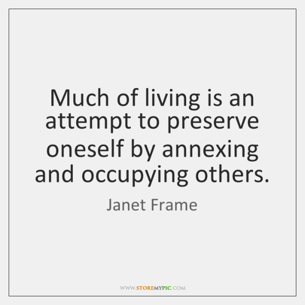 Much of living is an attempt to preserve oneself by annexing and ...