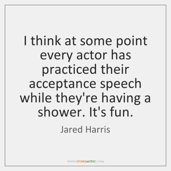 I think at some point every actor has practiced their acceptance speech ...