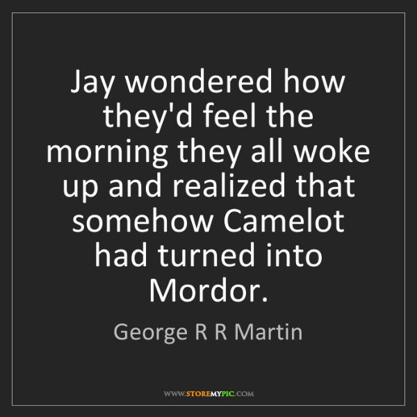 George R R Martin: Jay wondered how they'd feel the morning they all woke...