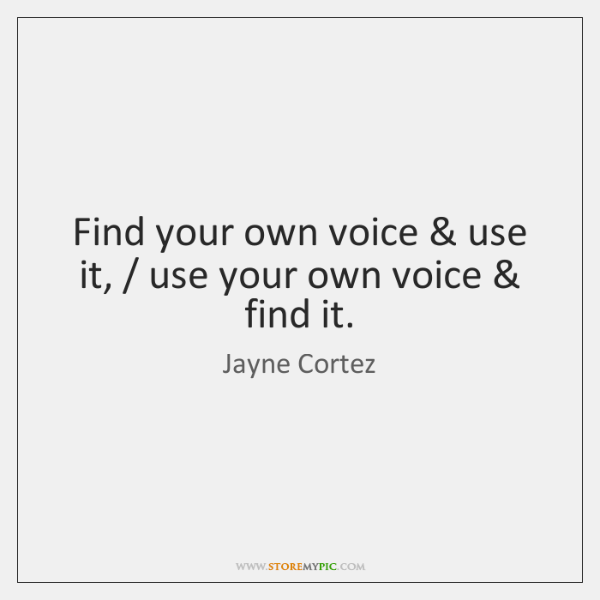 Find your own voice & use it, / use your own voice & find it.