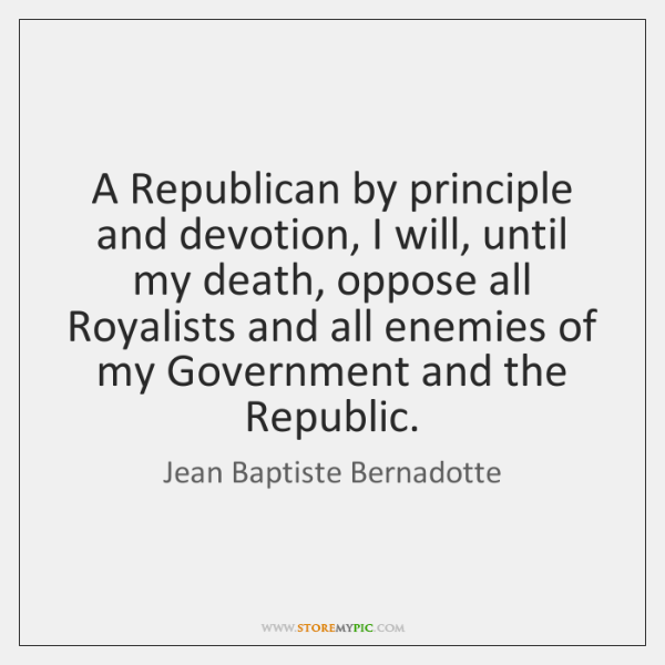 A Republican by principle and devotion, I will, until my death, oppose ...