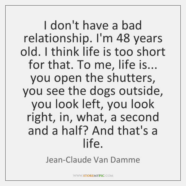 I don't have a bad relationship. I'm 48 years old. I think life ...