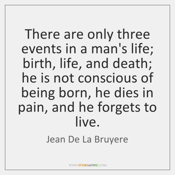 There are only three events in a man's life; birth, life, and ...