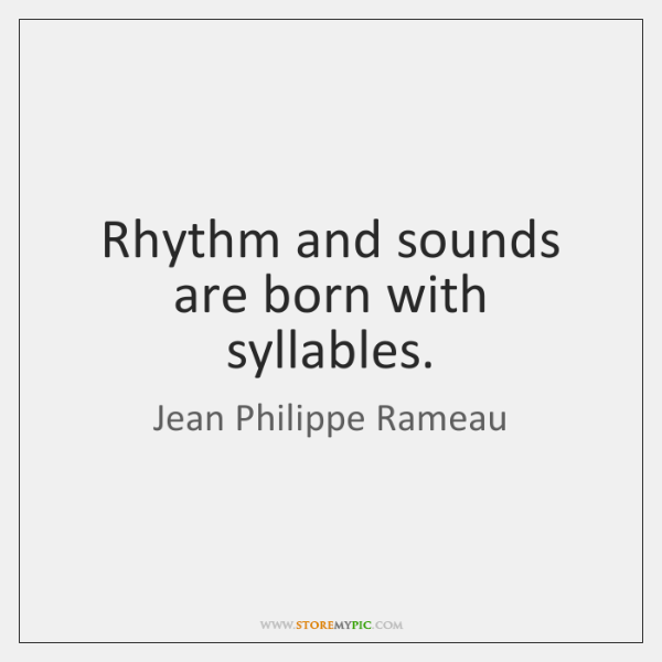 Rhythm and sounds are born with syllables.