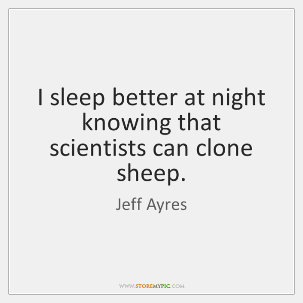 I sleep better at night knowing that scientists can clone sheep.