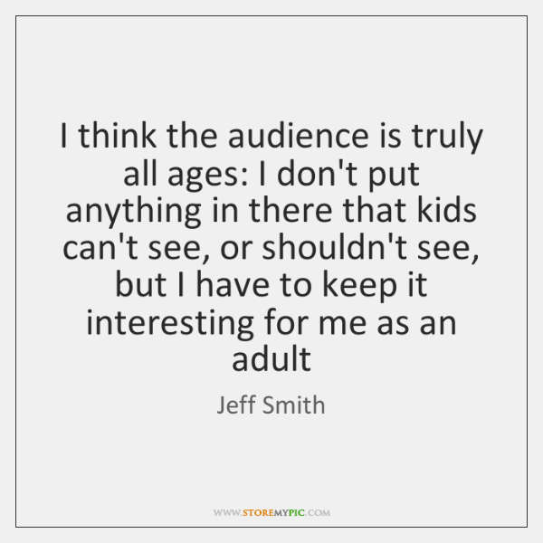 I think the audience is truly all ages: I don't put anything ...