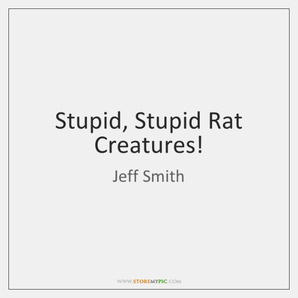 Stupid, Stupid Rat Creatures!