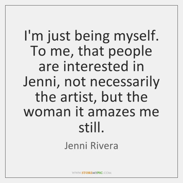 I'm just being myself. To me, that people are interested in Jenni, ...