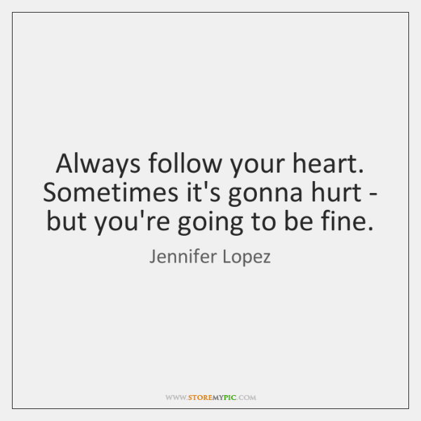 Always follow your heart. Sometimes it's gonna hurt - but you're going ...