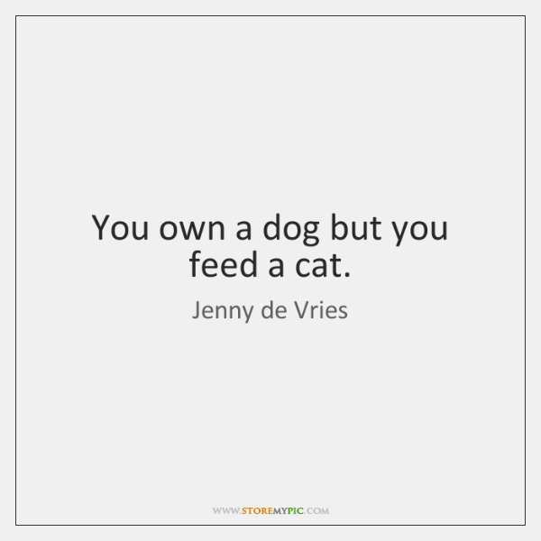 You own a dog but you feed a cat.