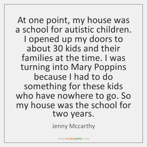At one point, my house was a school for autistic children. I ...
