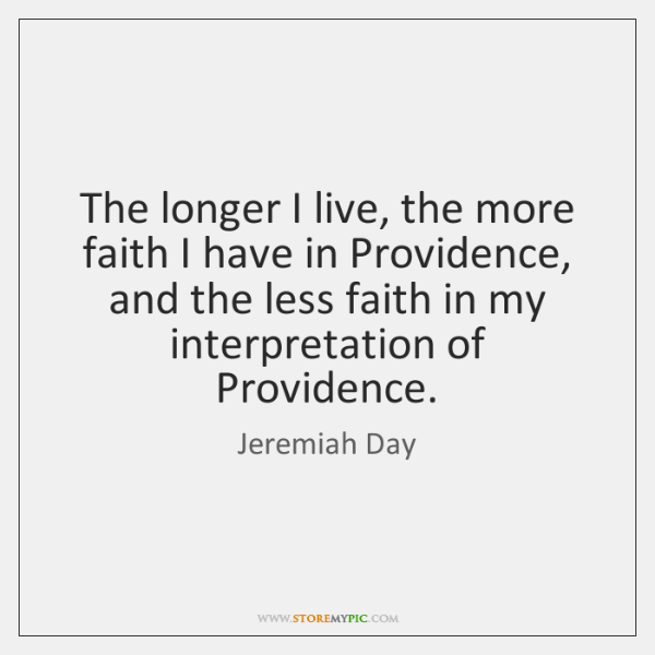 The longer I live, the more faith I have in Providence, and ...