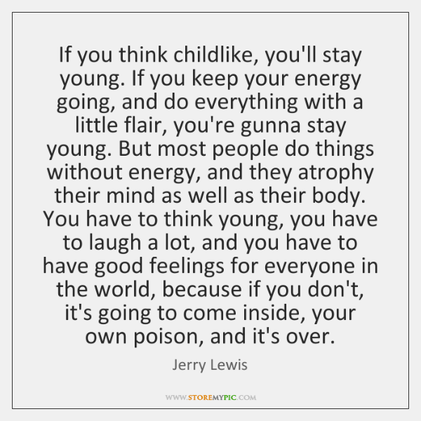 If you think childlike, you'll stay young. If you keep your energy ...