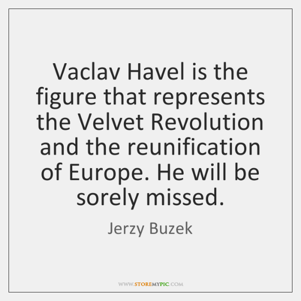 Vaclav Havel is the figure that represents the Velvet Revolution and the ...