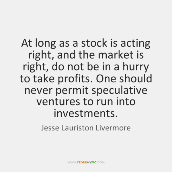 At long as a stock is acting right, and the market is ...
