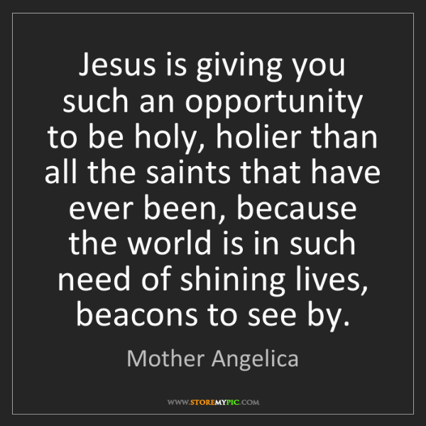 Mother Angelica: Jesus is giving you such an opportunity to be holy, holier...