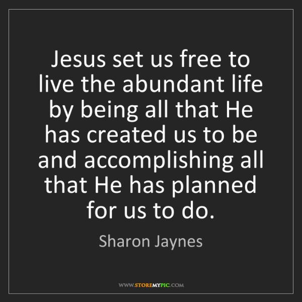 Sharon Jaynes: Jesus set us free to live the abundant life by being...