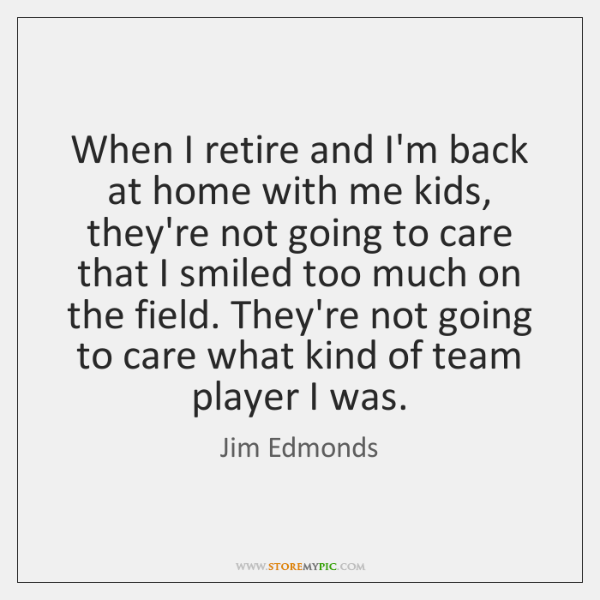 When I retire and I'm back at home with me kids, they're ...