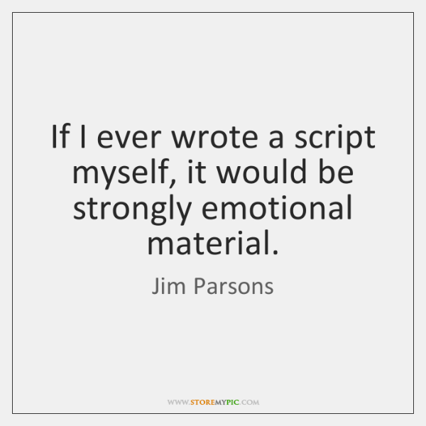 If I ever wrote a script myself, it would be strongly emotional ...