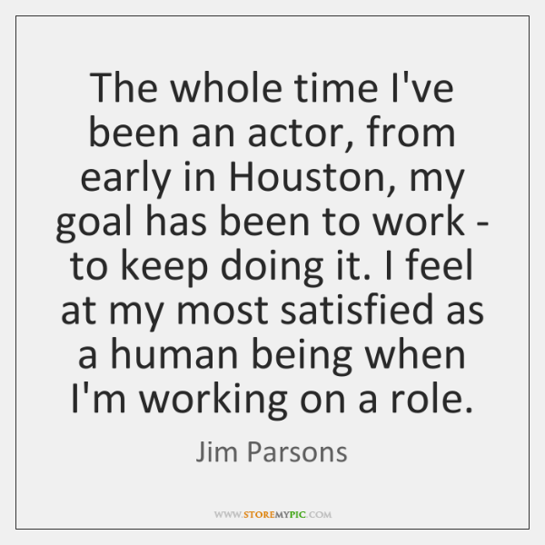 The whole time I've been an actor, from early in Houston, my ...