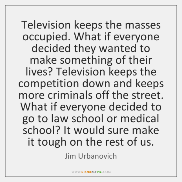 Television keeps the masses occupied. What if everyone decided they wanted to ...