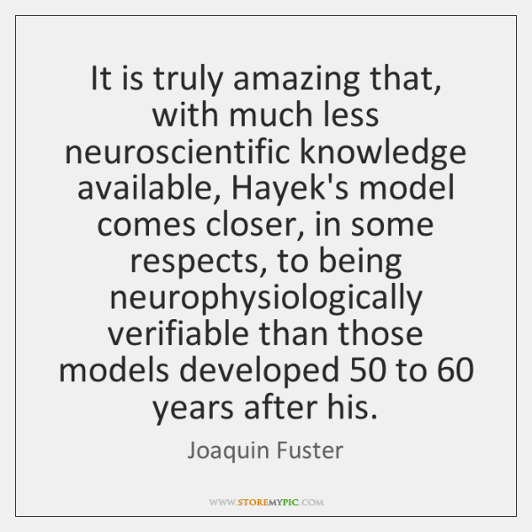 It is truly amazing that, with much less neuroscientific knowledge available, Hayek's ...