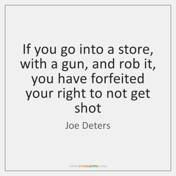 If you go into a store, with a gun, and rob it, ...