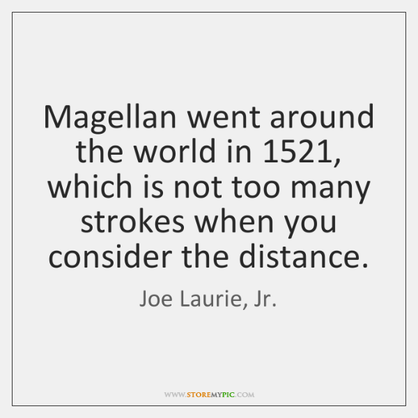 Magellan went around the world in 1521, which is not too many strokes ...