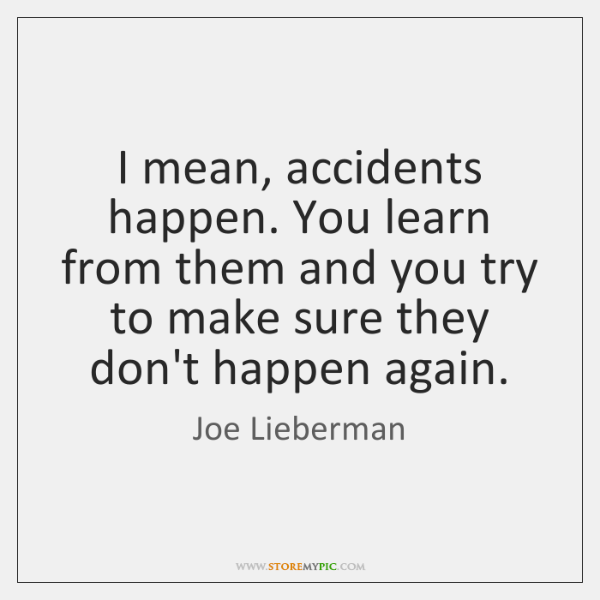 I mean, accidents happen. You learn from them and you try to ...