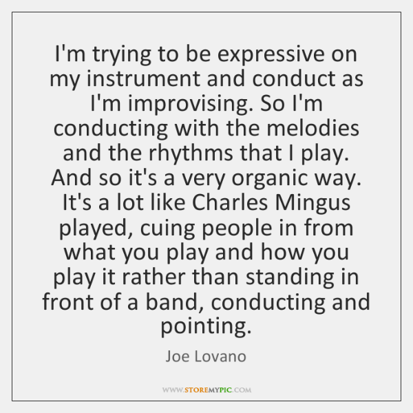I'm trying to be expressive on my instrument and conduct as I'm ...
