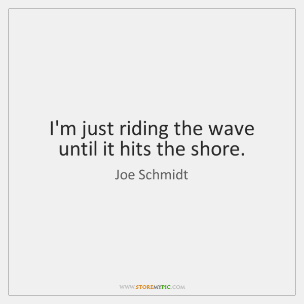 I'm just riding the wave until it hits the shore.
