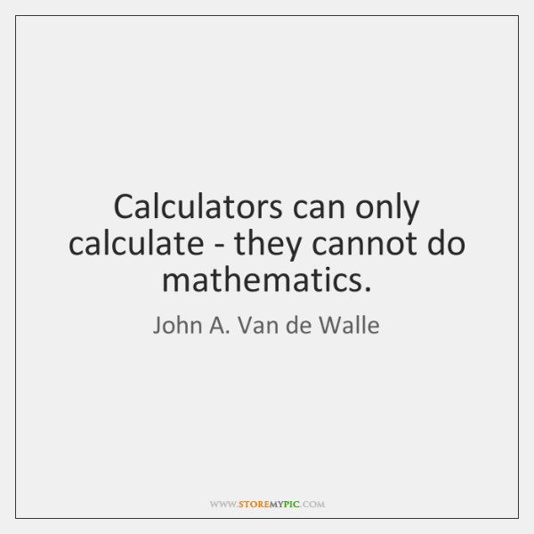 Calculators can only calculate - they cannot do mathematics.