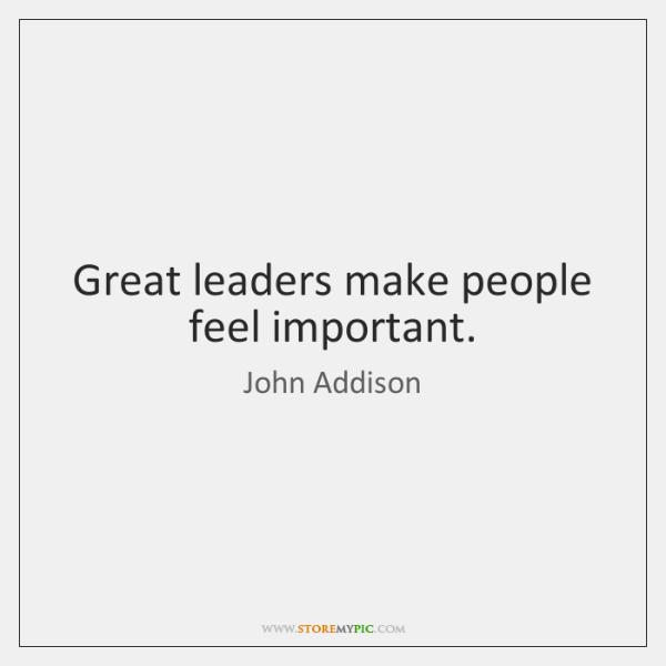 Great leaders make people feel important.