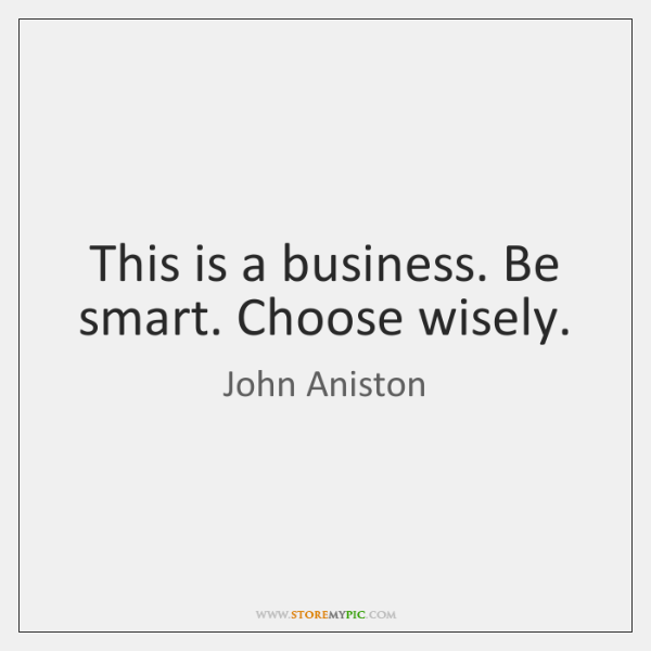 This is a business. Be smart. Choose wisely.