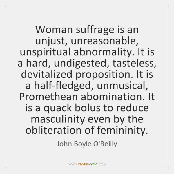 Woman suffrage is an unjust, unreasonable, unspiritual abnormality. It is a hard, ...